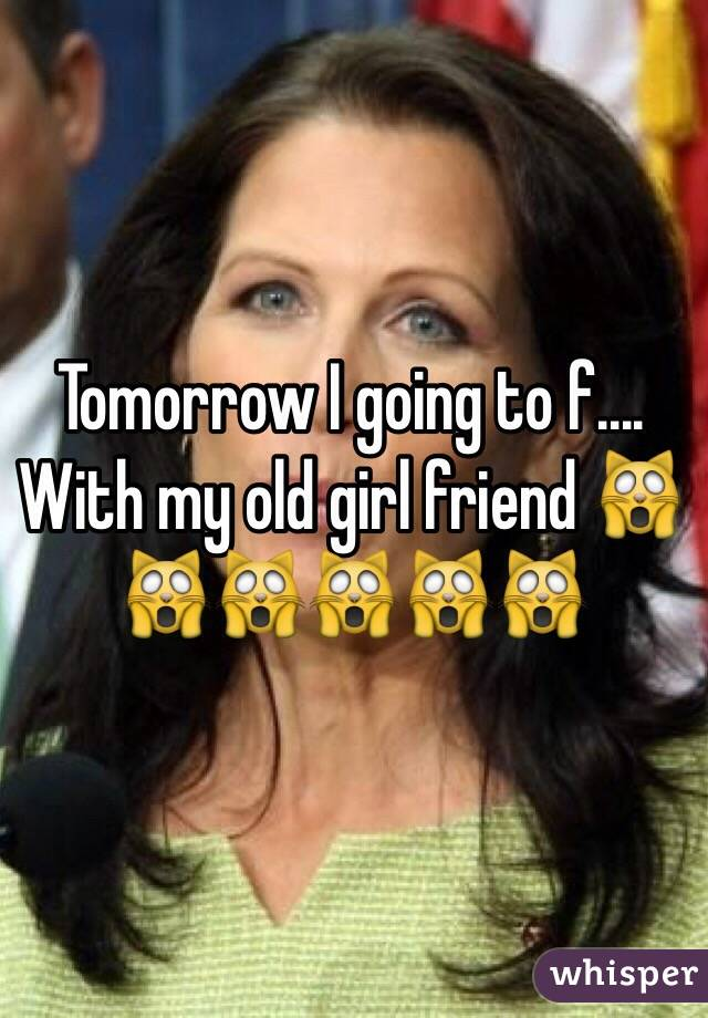Tomorrow I going to f.... With my old girl friend 🙀🙀🙀🙀🙀🙀
