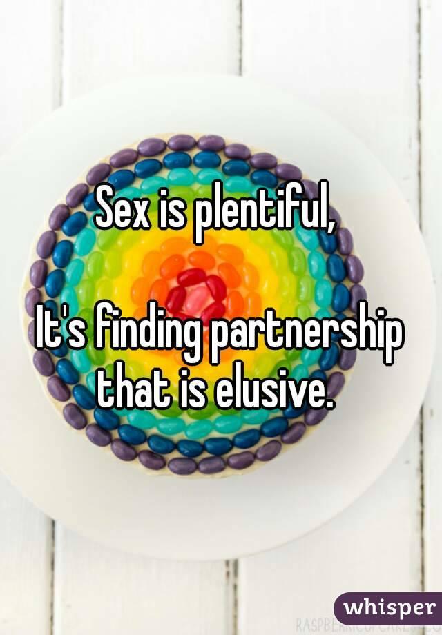 Sex is plentiful,   It's finding partnership that is elusive.