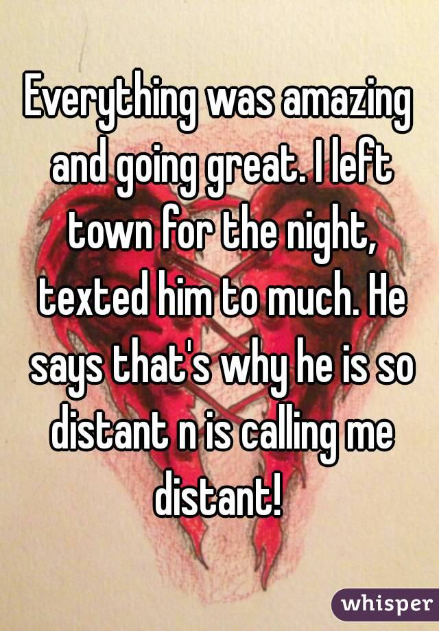Everything was amazing and going great. I left town for the night, texted him to much. He says that's why he is so distant n is calling me distant!