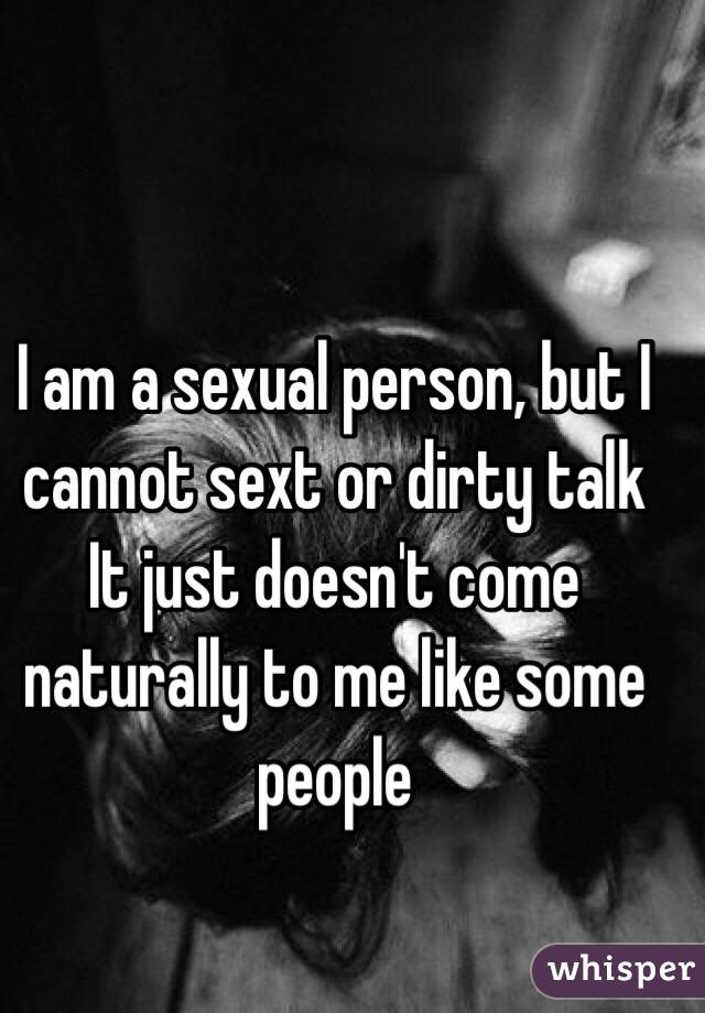 I am a sexual person, but I cannot sext or dirty talk It just doesn't come naturally to me like some people