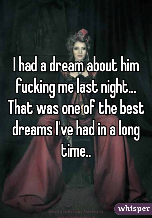 I had a dream about him fucking me last night...  That was one of the best dreams I've had in a long time..