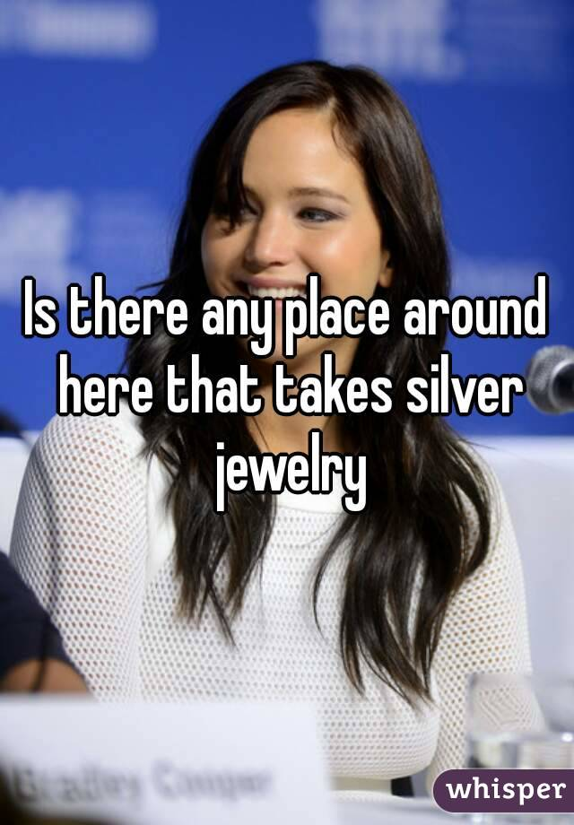 Is there any place around here that takes silver jewelry
