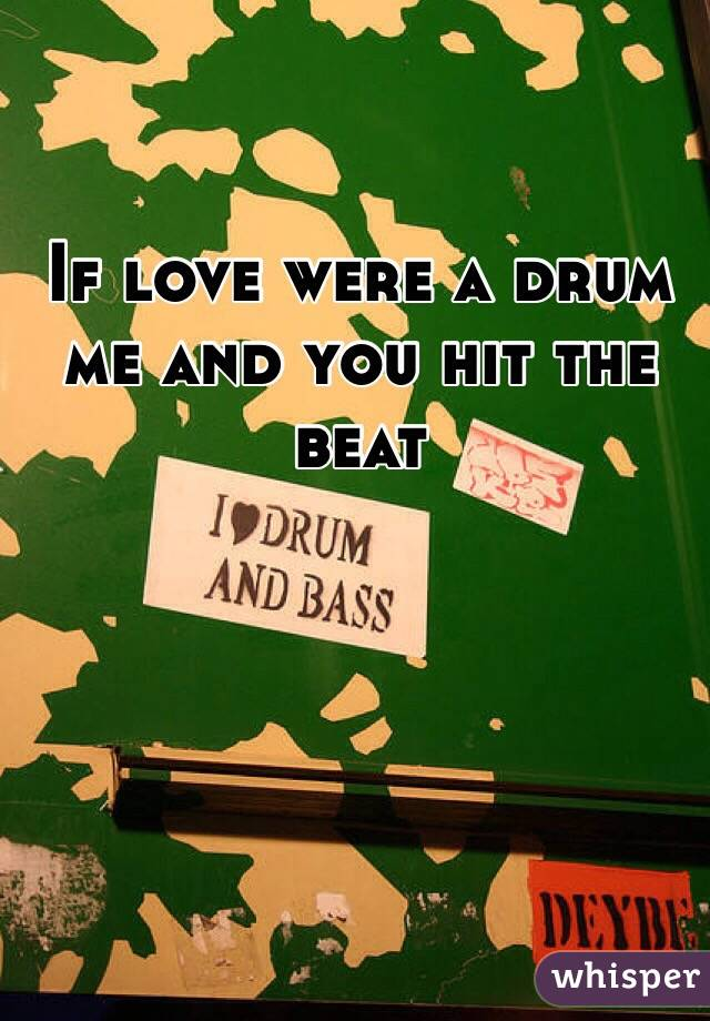 If love were a drum me and you hit the beat
