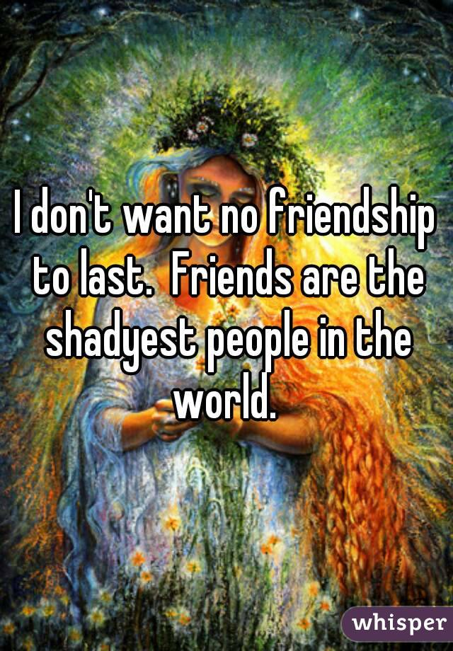 I don't want no friendship to last.  Friends are the shadyest people in the world.