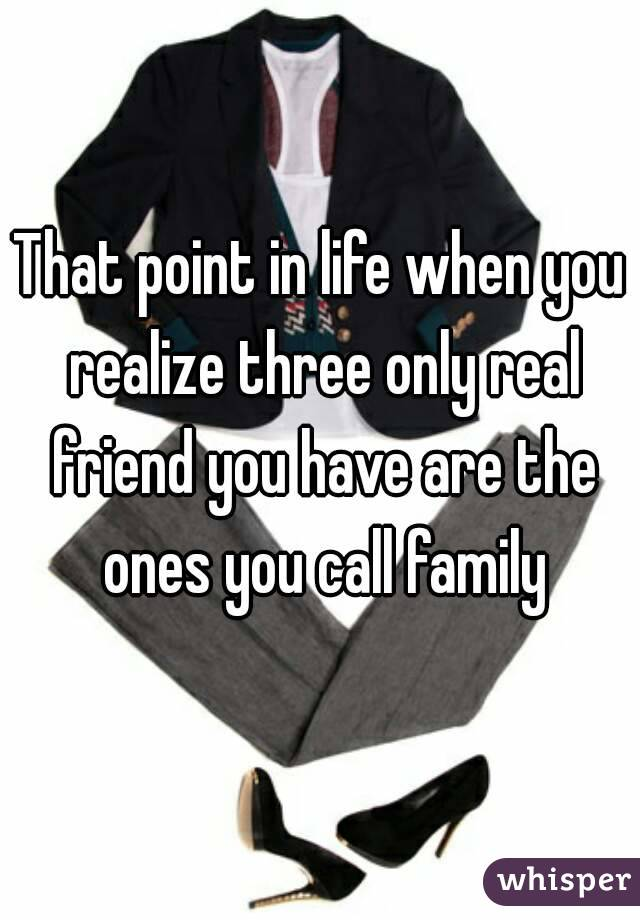 That point in life when you realize three only real friend you have are the ones you call family