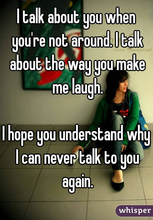 I talk about you when you're not around. I talk about the way you make me laugh.  I hope you understand why I can never talk to you again.