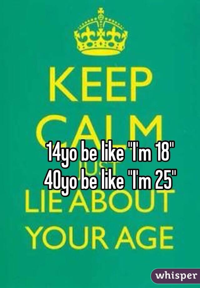 "14yo be like ""I'm 18""  40yo be like ""I'm 25"""