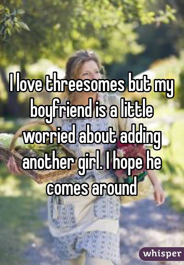 I love threesomes but my boyfriend is a little worried about adding another girl. I hope he comes around