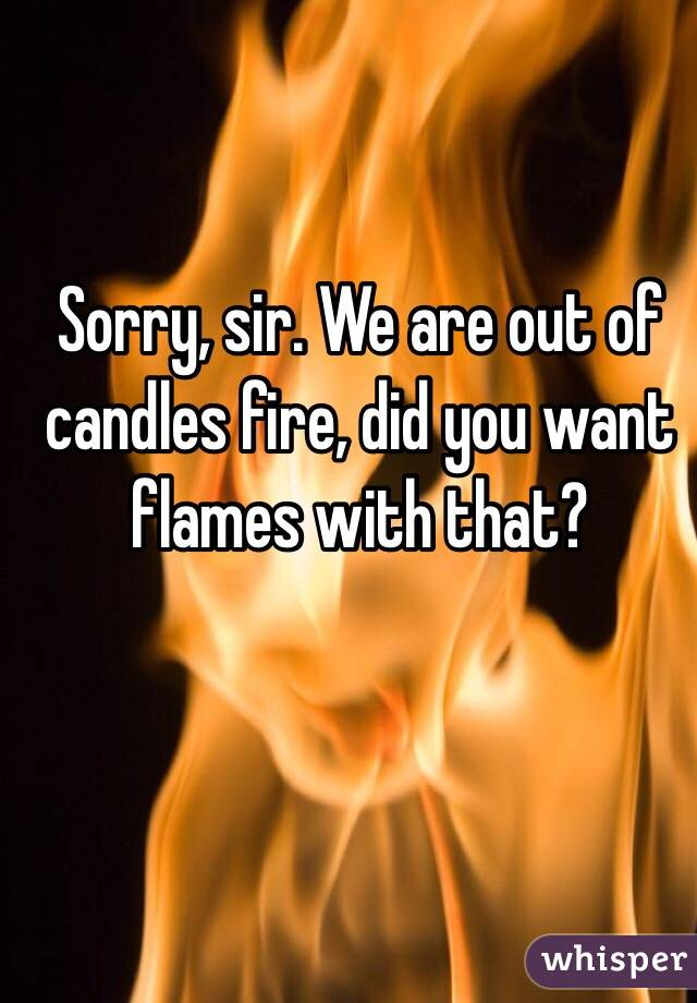 Sorry, sir. We are out of candles fire, did you want flames with that?