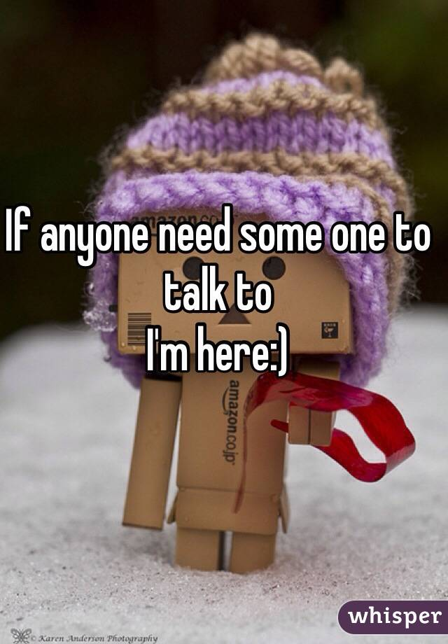 If anyone need some one to talk to  I'm here:)