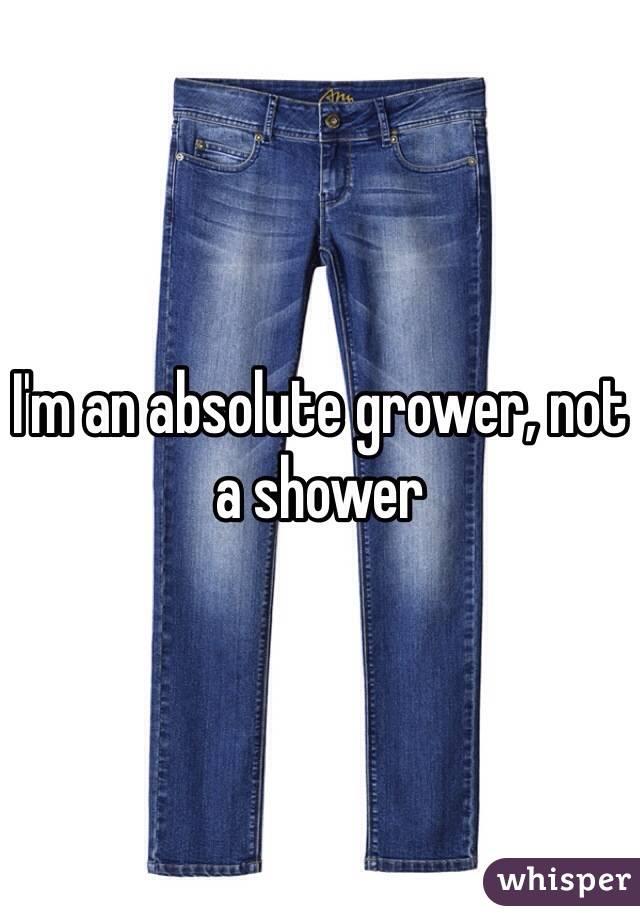 I'm an absolute grower, not a shower