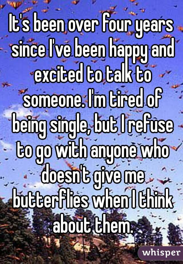 It's been over four years since I've been happy and excited to talk to someone. I'm tired of being single, but I refuse to go with anyone who doesn't give me butterflies when I think about them.