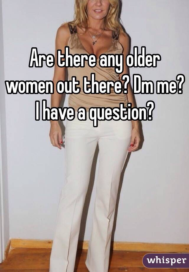 Are there any older women out there? Dm me? I have a question?