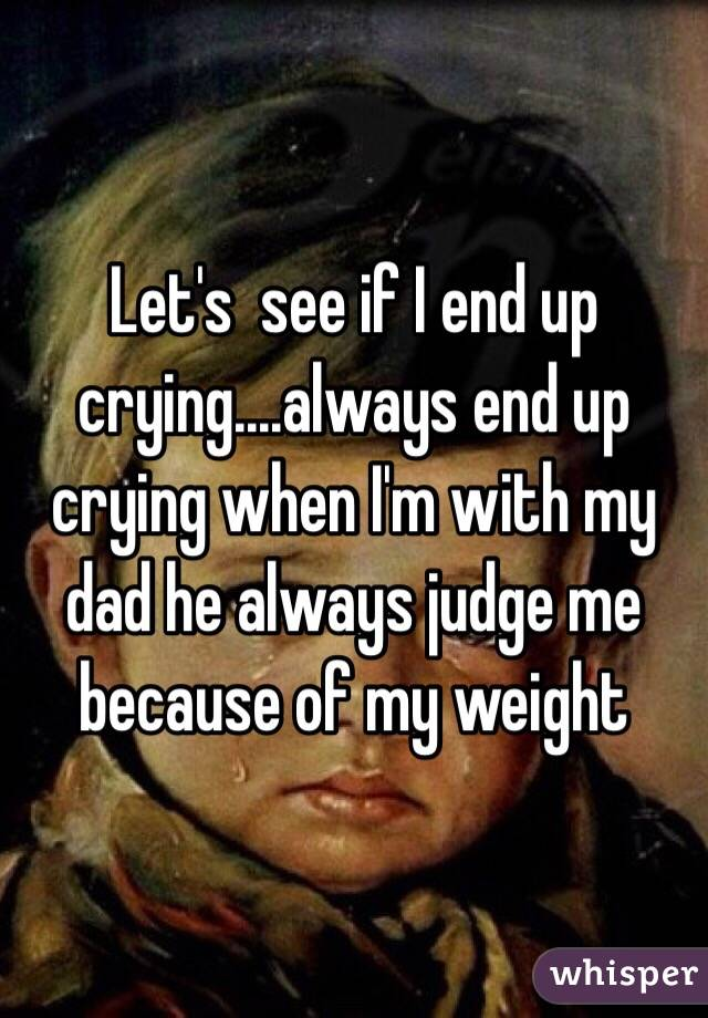 Let's  see if I end up crying....always end up crying when I'm with my dad he always judge me because of my weight