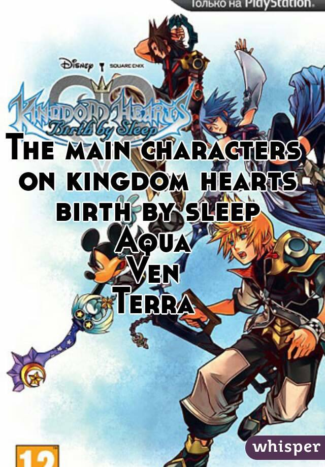 The main characters on kingdom hearts birth by sleep Aqua Ven Terra