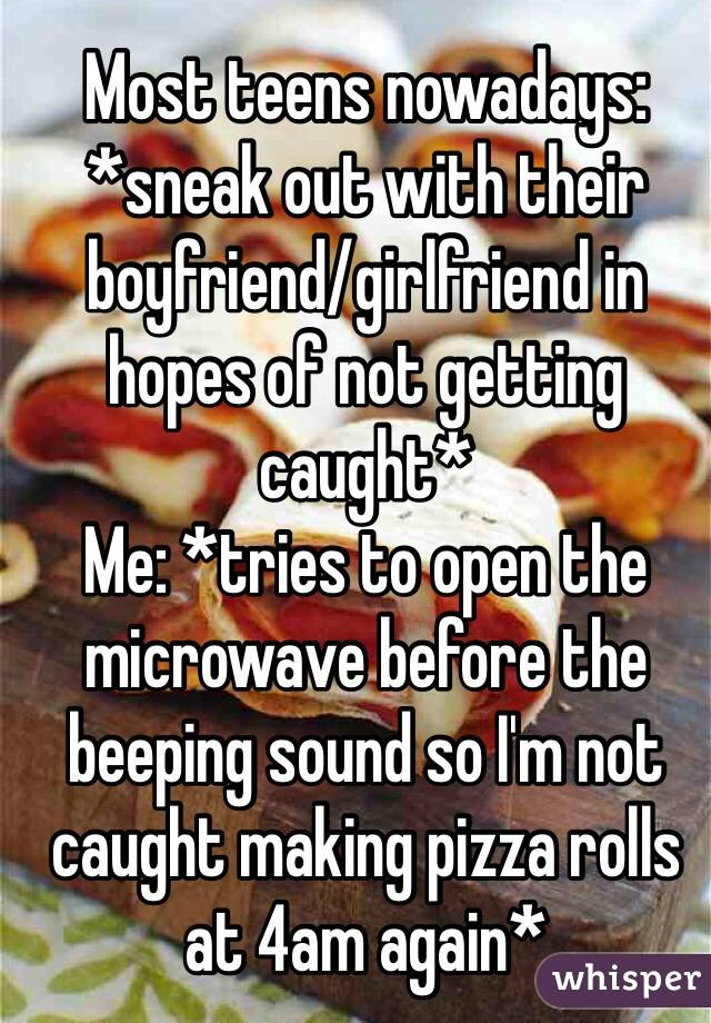 Most teens nowadays: *sneak out with their boyfriend/girlfriend in hopes of not getting caught* Me: *tries to open the microwave before the beeping sound so I'm not caught making pizza rolls at 4am again*