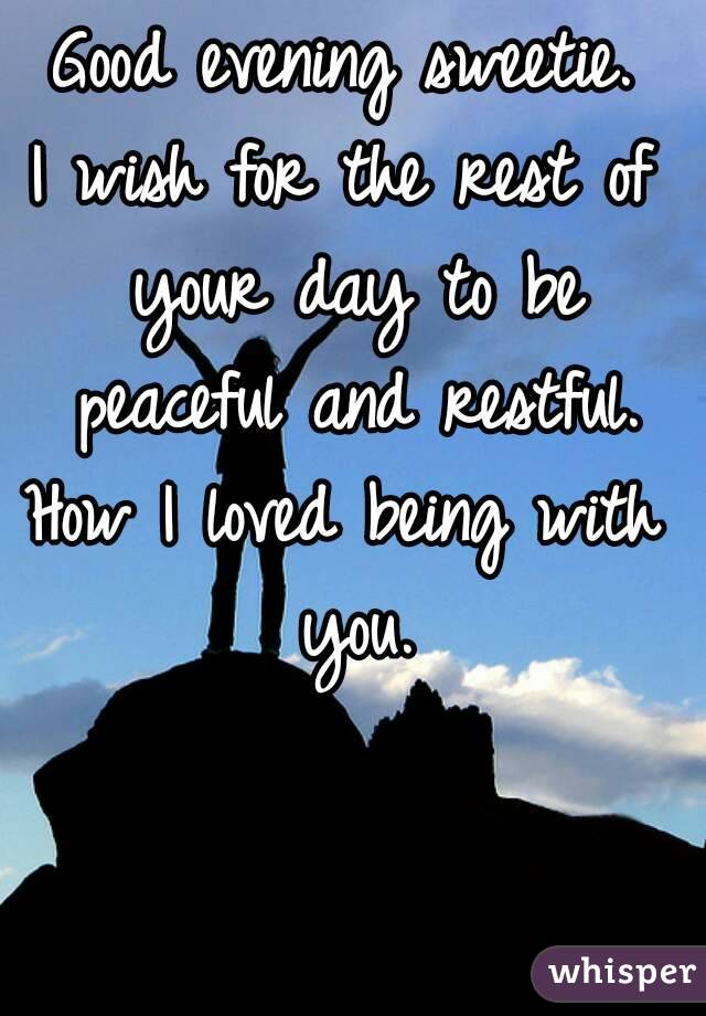 Good evening sweetie. I wish for the rest of your day to be peaceful and restful. How I loved being with you.