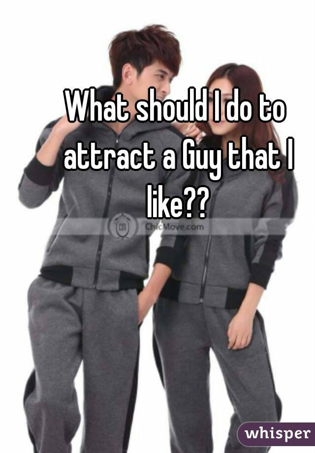 What should I do to attract a Guy that I like??