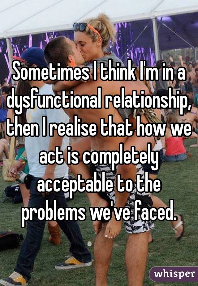 Sometimes I think I'm in a dysfunctional relationship, then I realise that how we act is completely acceptable to the problems we've faced.