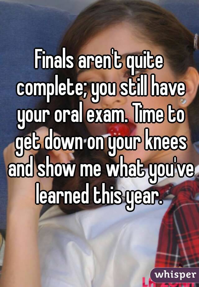 Finals aren't quite complete; you still have your oral exam. Time to get down on your knees and show me what you've learned this year.