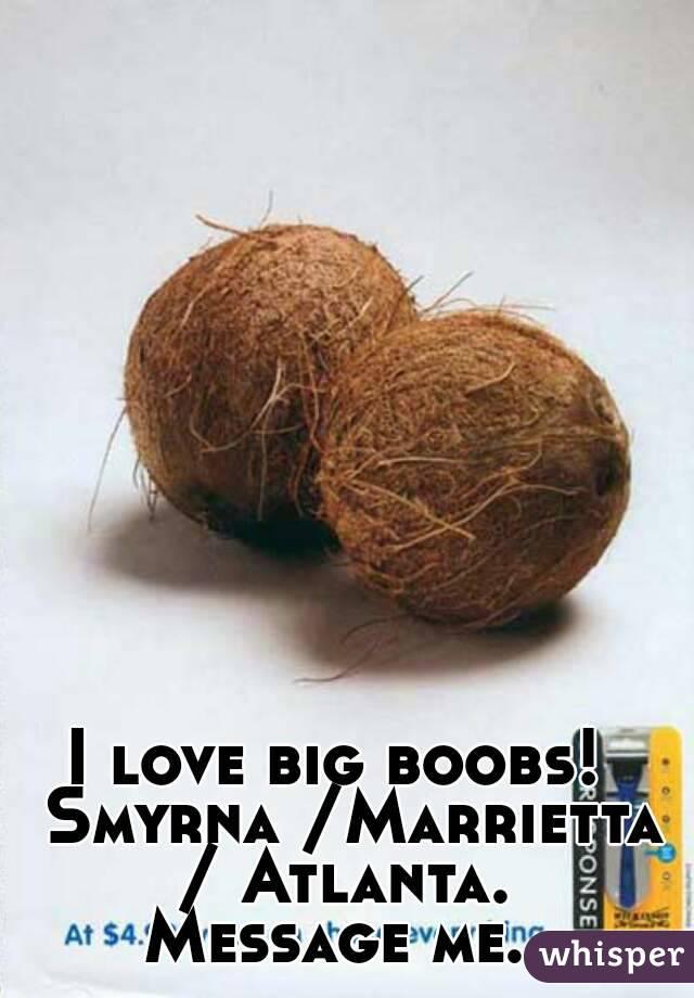 I love big boobs!  Smyrna /Marrietta / Atlanta.  Message me.