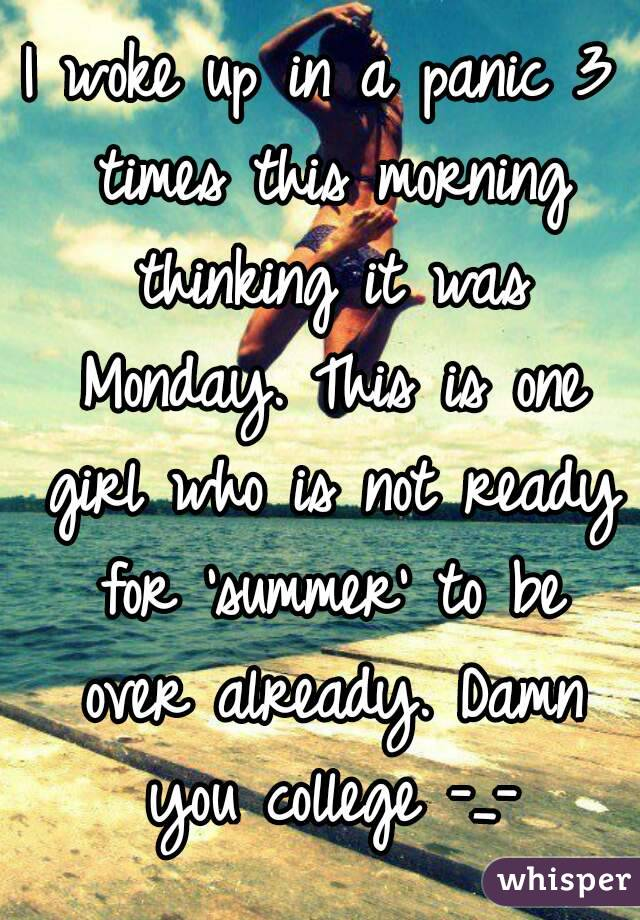 I woke up in a panic 3 times this morning thinking it was Monday. This is one girl who is not ready for 'summer' to be over already. Damn you college -_-
