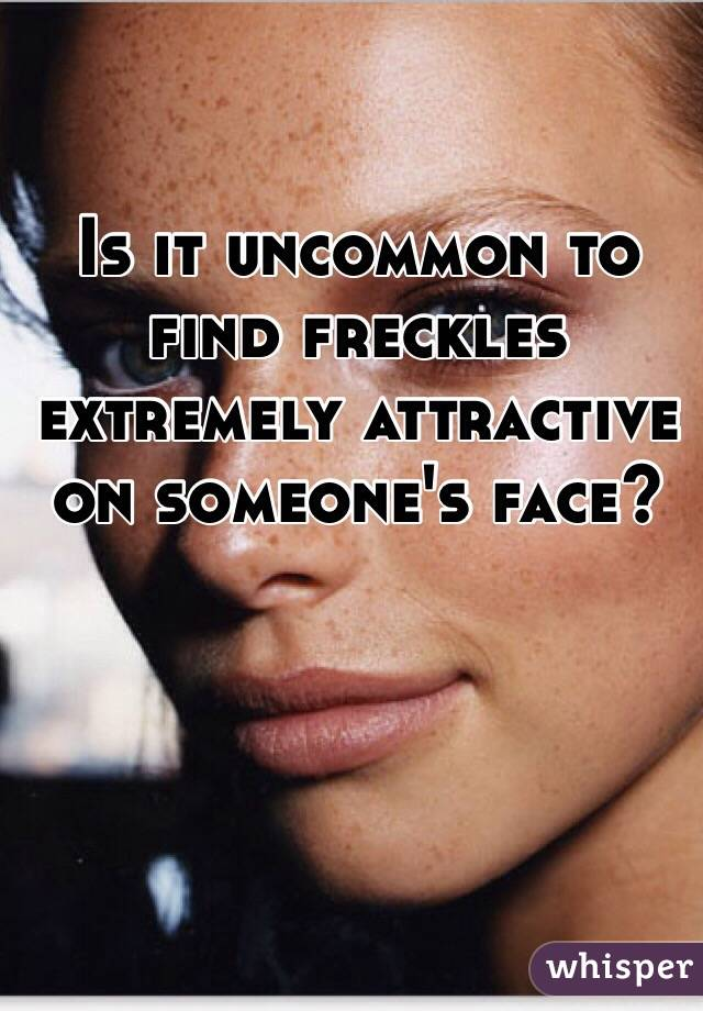 Is it uncommon to find freckles extremely attractive on someone's face?