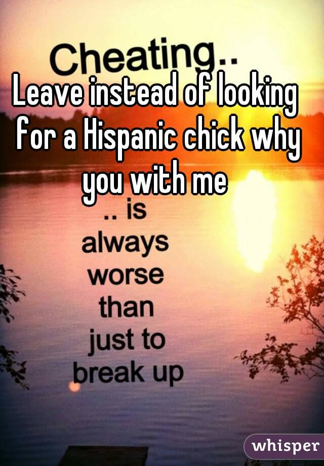 Leave instead of looking for a Hispanic chick why you with me