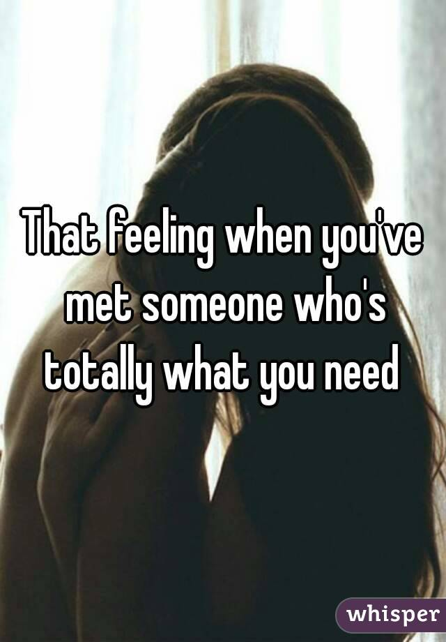 That feeling when you've met someone who's totally what you need