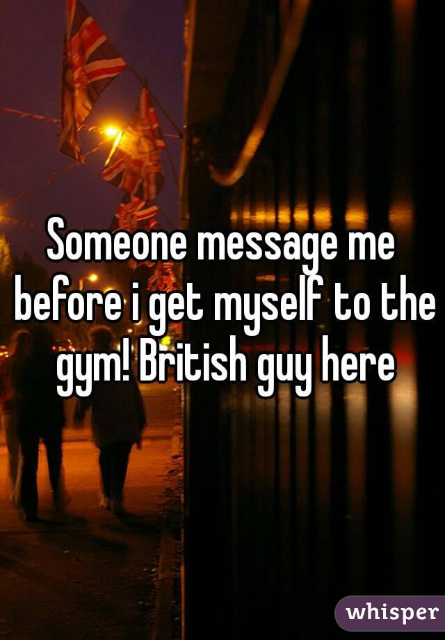 Someone message me before i get myself to the gym! British guy here