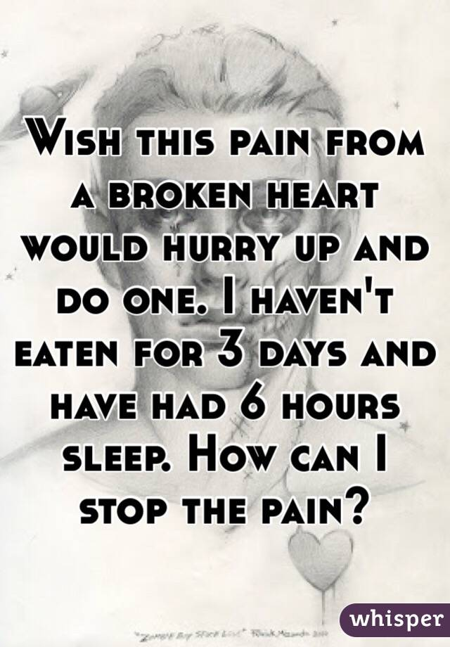 Wish this pain from a broken heart would hurry up and do one. I haven't eaten for 3 days and have had 6 hours sleep. How can I stop the pain?