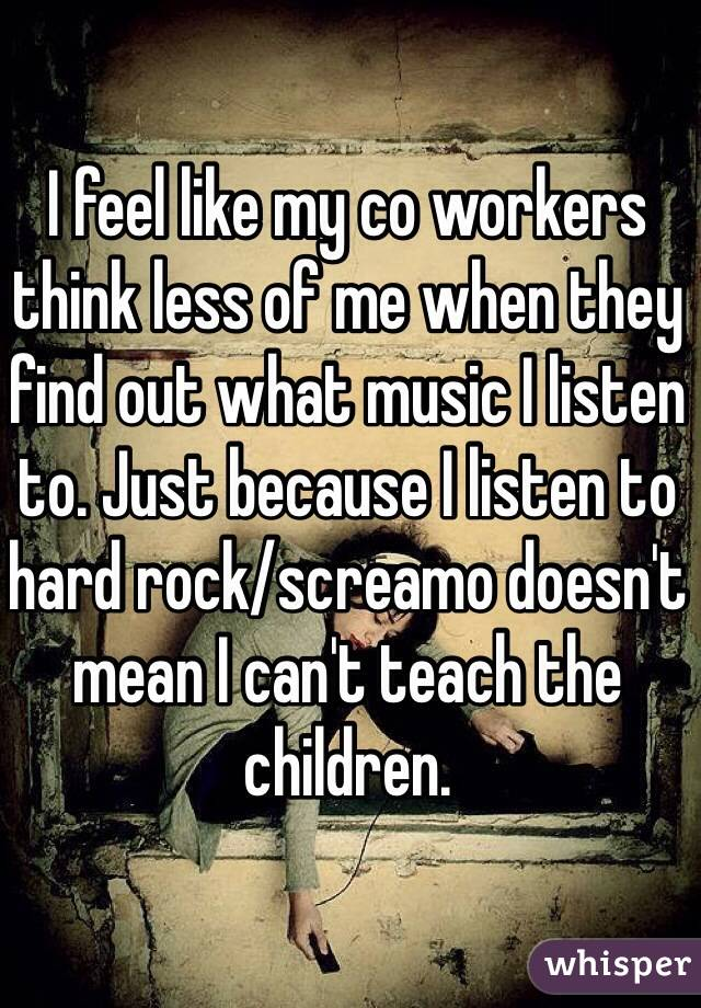 I feel like my co workers think less of me when they find out what music I listen to. Just because I listen to hard rock/screamo doesn't mean I can't teach the children.