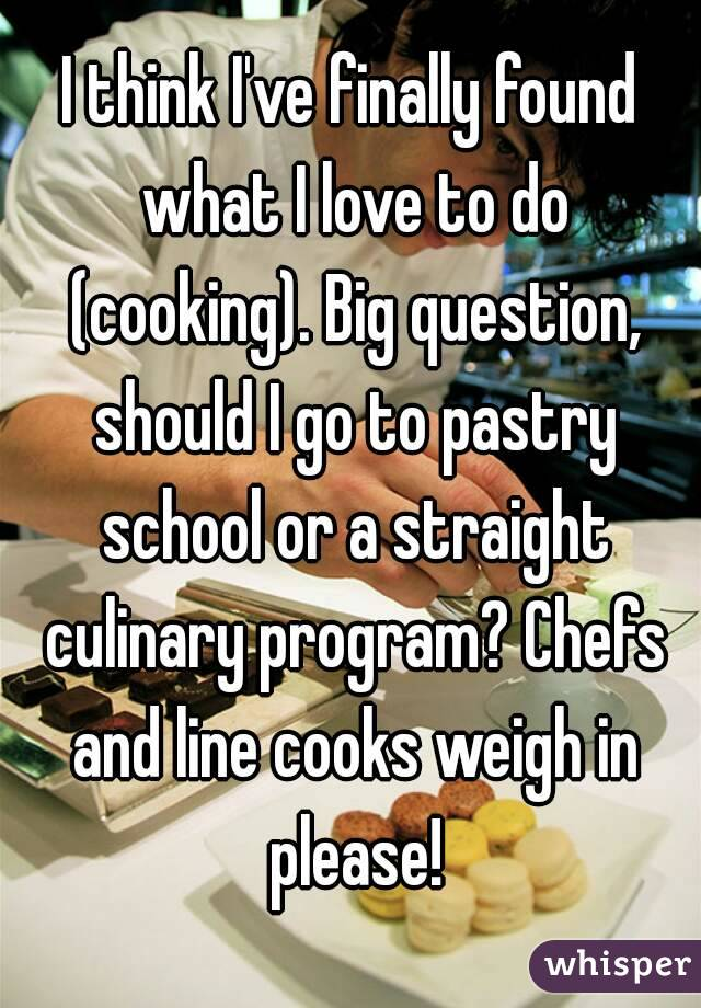 I think I've finally found what I love to do (cooking). Big question, should I go to pastry school or a straight culinary program? Chefs and line cooks weigh in please!