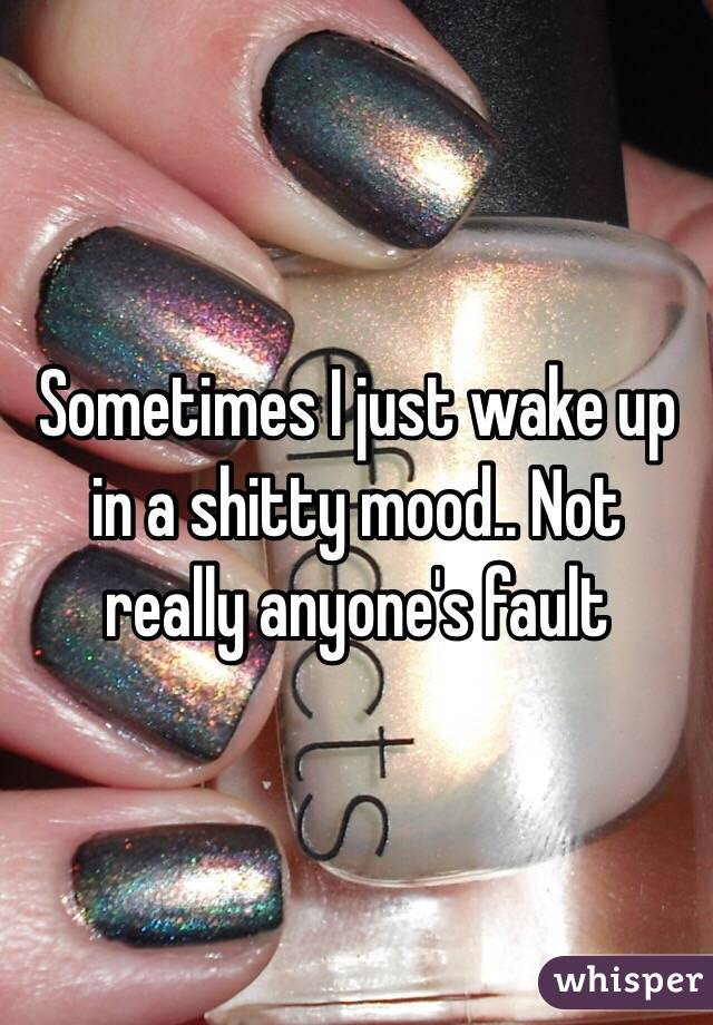 Sometimes I just wake up in a shitty mood.. Not really anyone's fault