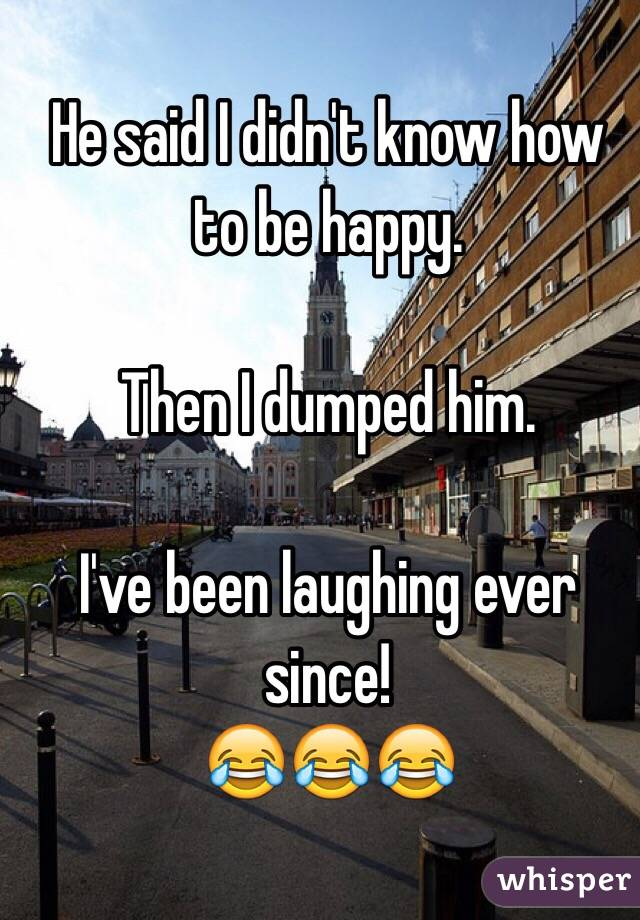 He said I didn't know how to be happy.  Then I dumped him.  I've been laughing ever since! 😂😂😂