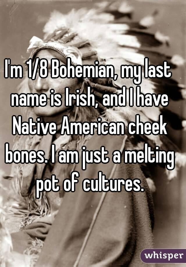 I'm 1/8 Bohemian, my last name is Irish, and I have Native
