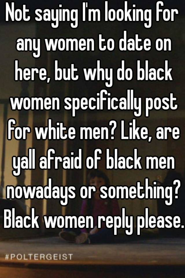 Not Saying Iu0027m Looking For Any Women To Date On Here, But Why Do Black  Women Specifically Post For White Men? Like, Are Yall Afraid Of Black Men  Nowadays Or ...