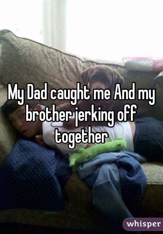 My Dad caught me And my brother jerking off together