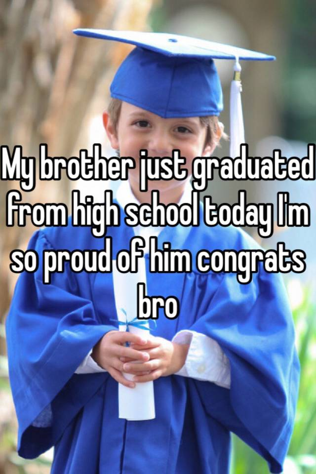My brother just graduated from high school today I'm so proud