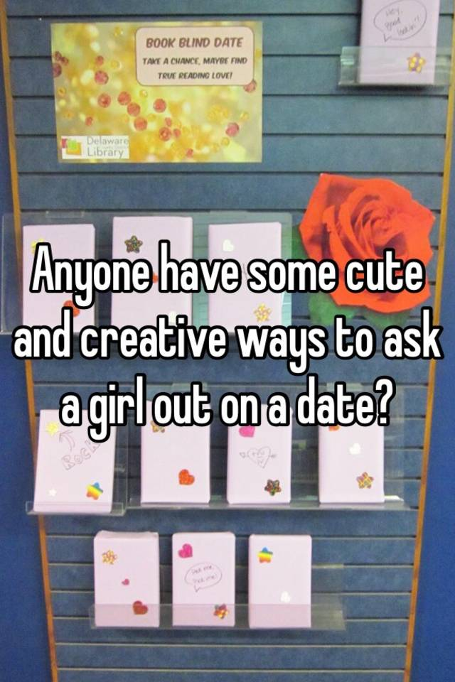 Anyone Have Some Cute And Creative Ways To Ask A Girl Out On A Date