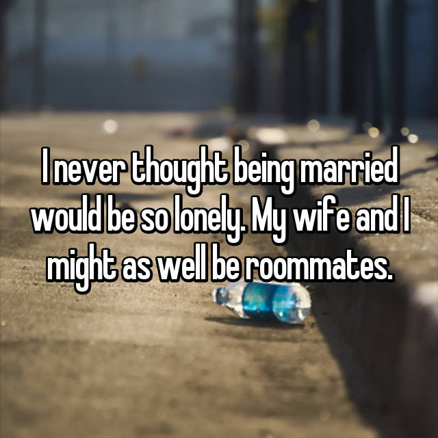 I never thought being married would be so lonely. My wife and I might as well be roommates.