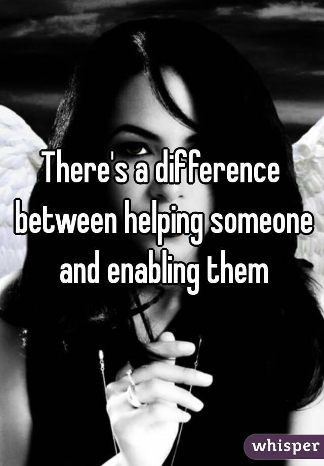 There's a difference between helping someone and enabling them
