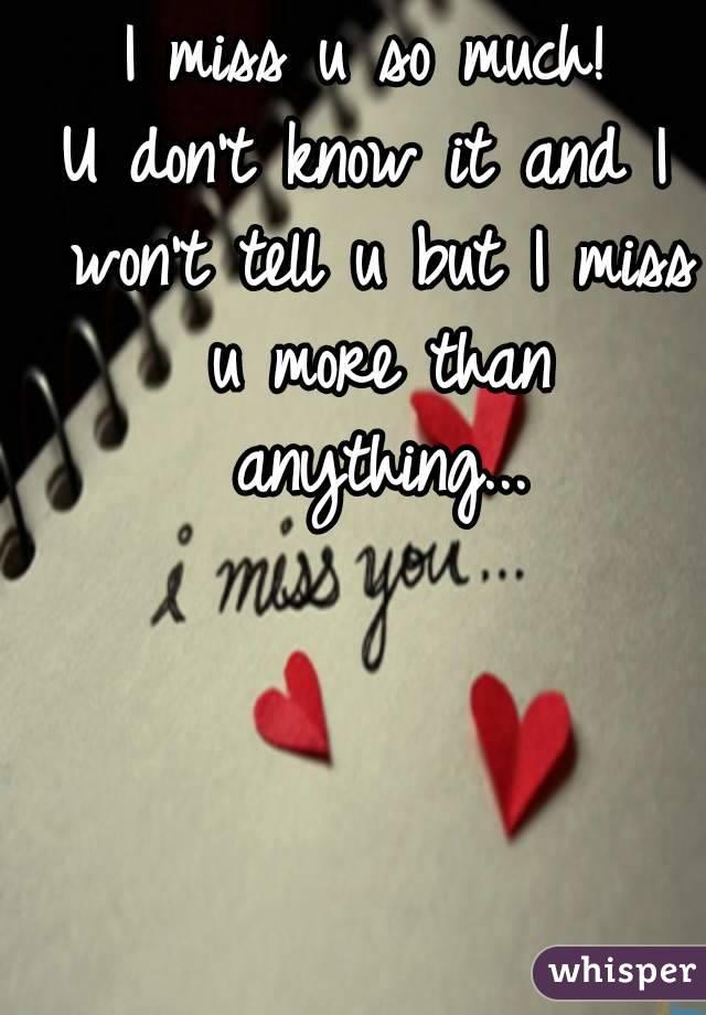 i miss u so much u dont know it and i wont tell u