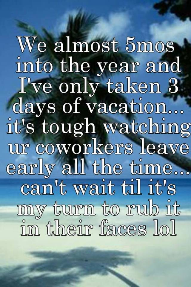 We Almost 5mos Into The Year And Ive Only Taken 3 Days Of Vacation Its Tough Watching Ur Coworkers Leave Early All Time Cant Wait Til My