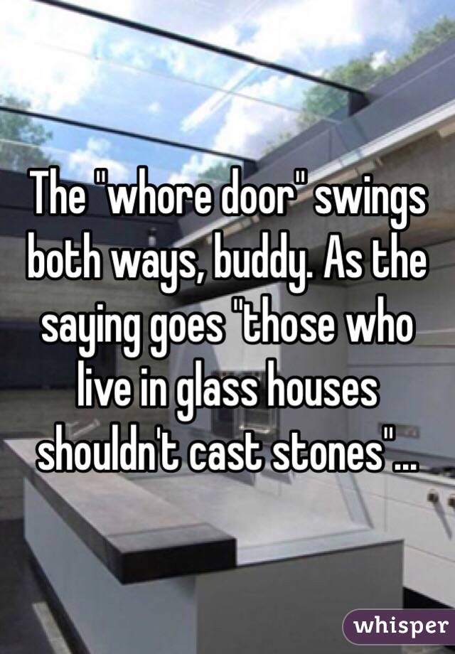 The Whore Door Swings Both Ways Buddy As The Saying Goes Those