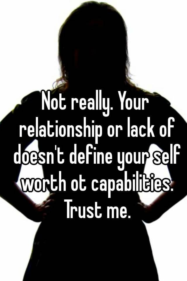 Not Really Your Relationship Or Lack Of Doesn T Define Your Self