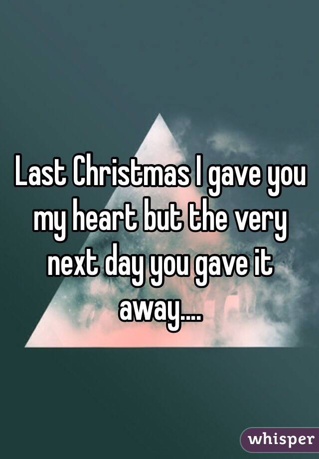last christmas i gave you my heart but the very next day you gave it away - Last Christmas I Gave You My Heart