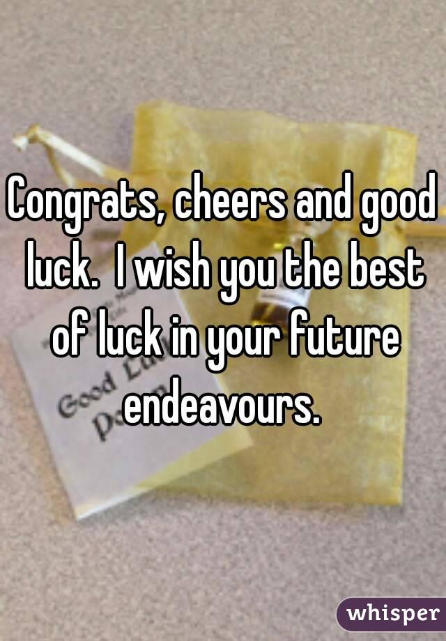 Congrats, cheers and good luck. I wish you the best of ...