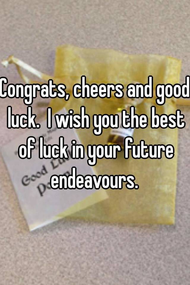 congrats cheers and good luck i wish you the best of luck in your