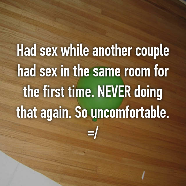 Had sex while another couple had sex in the same room for the first time. NEVER doing that again. So uncomfortable. =/